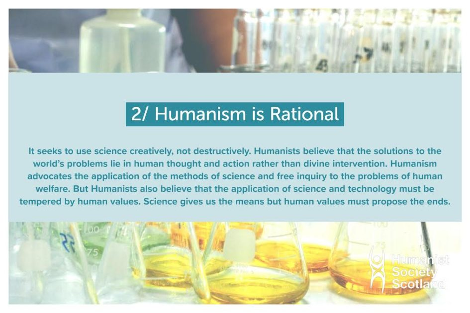 Text: 2/ Humanism is rational.It seeks to use science creatively, not destructively. Humanists believe that the solutions to the world's problems lie in human thought and action rather than divine intervention. Humanism advocates the application of the methods of science and free inquiry to the problems of human welfare. But Humanists also believe that the application of science and technology must be tempered by human values. Science gives us the means but human values must propose the ends.