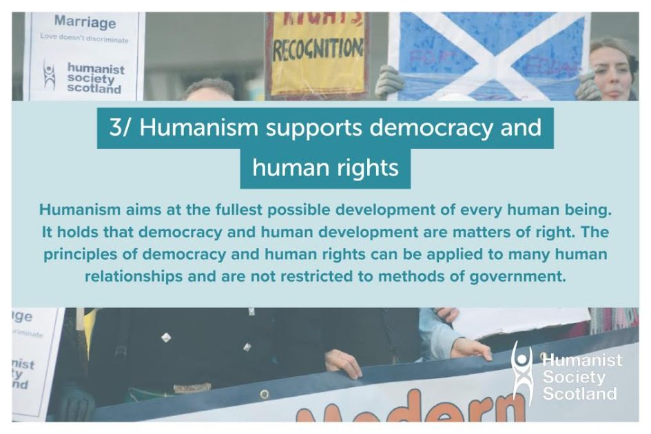 Text: 3/ Humanism supports democracy and human rights.Humanism aims at the fullest possible development of every human being. It holds that democracy and human development are matters of right. The principles of democracy and human rights can be applied to many human relationships and are not restricted to methods of government.
