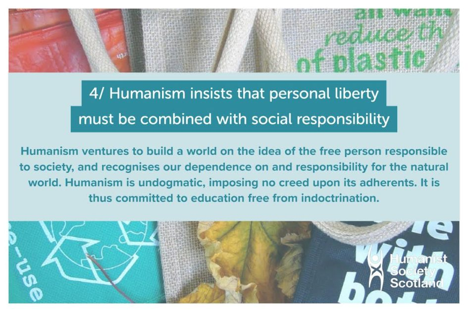 Text: 4/ Humanism insists that personal liberty must be combined with social responsibility. Humanism ventures to build a world on the idea of the free person responsible to society, and recognises our dependence on and responsibility for the natural world. Humanism is undogmatic, imposing no creed upon its adherents. It is thus committed to education free from indoctrination.