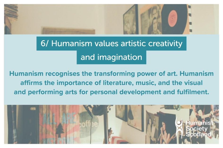 Text: 6/ Humanism values artistic creativity and imagination and recognises the transforming power of art. Humanism affirms the importance of literature, music, and the visual and performing arts for personal development and fulfilment.