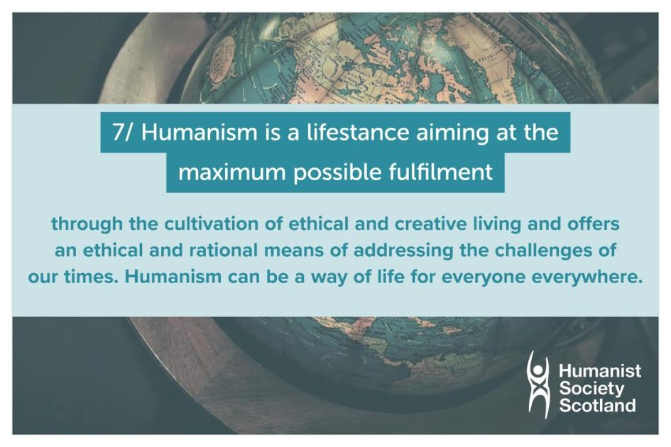 Text: 7/ Humanism is a lifestance aiming at the maximum possible fulfilment through the cultivation of ethical and creative living and offers an ethical and rational means of addressing the challenges of our times. Humanism can be a way of life for everyone everywhere.