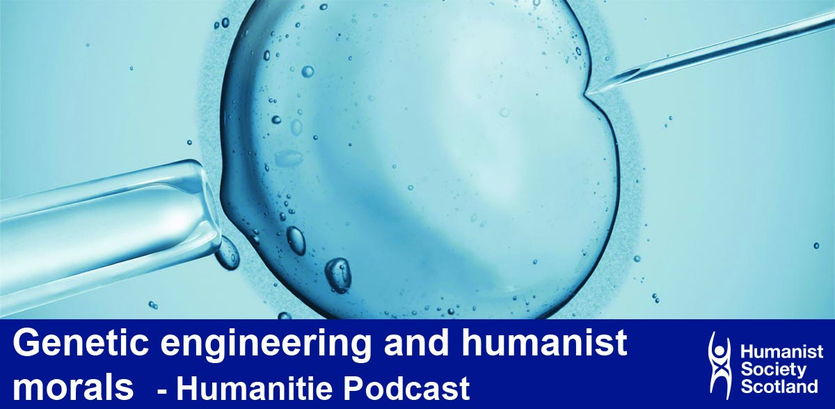 Genetic engineering and humanist morals  - Humanitie Podcast